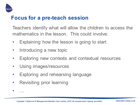 Teachers identify what will allow the children to access the mathematics in the lesson. This could involve; - Explaining how the lesson is going to start. - Introducing a new topic. - Exploring new contexts and contextual resources. - Using images/resources. - Exploring and rehearsing language. - Revisiting prior learning.