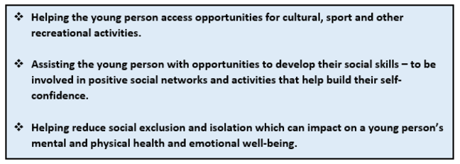 Personal Development: this graphic is a list of points. 1 Helping the young person access opportunities for cultural, sport and other recreational activities. 2 Assisting the young person with opportunities to develop their social skills - to be involved in positive social networks and activities that help build their self-confidence. 3 Helping reduce social exclusion and isolation which can impact on a young person's mental and physical health and emotional well-being