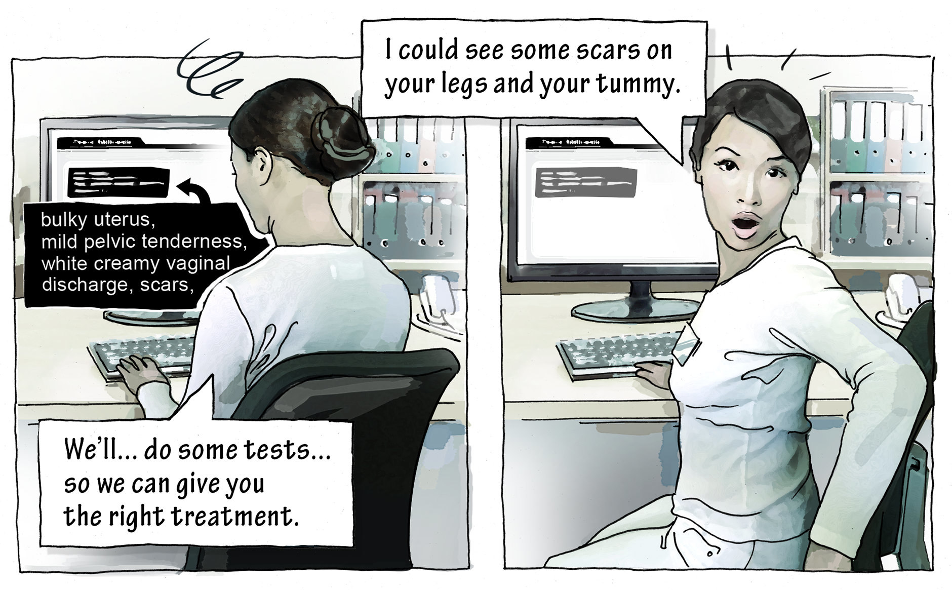 Dr. Quereshi is making notes on her computer: We'll...do some tests...so we can give you the right treatment. I could see some scars on your legs and your tummy.
