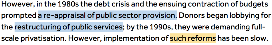 However, in the 1980s the debt crisis and the ensuing contraction of budgets prompted a re-appraisal of public sector provision (highlighted in blue 'a re-appraisal of public sector provision'.) Donors began lobbying for the restructuring of public services (highlighted in blue 'restructuring of public services'); by the 1990s, they were demanding full-scale privatisation. However, implementation of such reforms (highlighted in orange 'such reforms') has been slow.