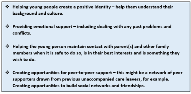 Positive Relationships: this graphic is a list of points. 1 Helping young people create a positive identity - help them understand their background and culture. 2 Providing emotional support - including dealing with any past problems and conflicts. 3 Helping the young person maintain contact with parent(s) and other family members when it is safe to do so, is in their best interests and is something they wish to do. 4 Creating opportunities for peer-to-peer support - this might be a network of peer supporters drawn from previous unaccompanied care leavers, for example. Creating opportunities to build social networks and friendships