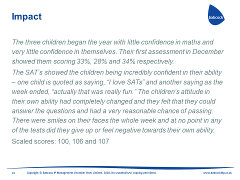 The three children began the year with little confidence in maths and very little confidence in themselves. Their first assessment in December showed them scoring 33%, 28% and 34% respectively. The SAT's showed the children being incredibly confident in their ability - one child is quoted saying ' I love SAT's' and another saying as the week ended ' actually that was really fun'. The children's attitude in their own ability had completely changed and they felt that they could answer the questions and had a very reasonable chance of passing. There were smiles on their faces the whole week and at no point in any of the tests did they give up or feel negative towards their own ability.