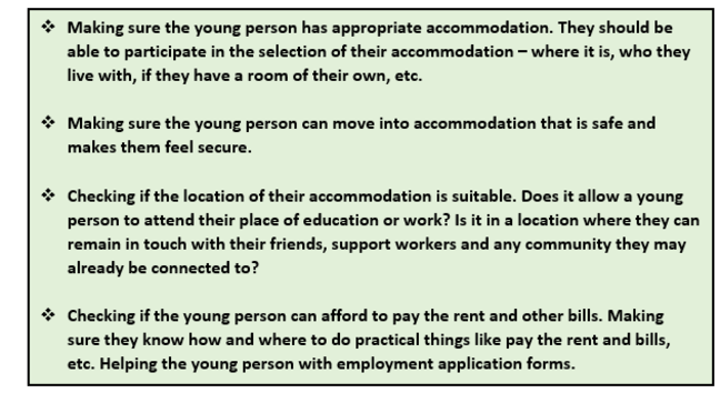 A place to live: This graphic is a list of points. 1 Making sure the young person has appropriate accommodation. They should be able to participate in the selection of their accommodation - where it is, who they live with, if they have a room of their own, etc. 2 Making sure the young person can move into accommodation that is safe and makes them feel secure. 3 Checking if the location of their accommodation is suitable. Does it allow a young person to attend their place of education or work? Is it in a location where they can remain in touch with their friends, support workers and any community they may already be connected to? 4 Checking if the young person can afford to pay the rent and other bills. Making sure they know how and where to do practical things like pay the rent and bills, etc. Helping the young person with employment application forms