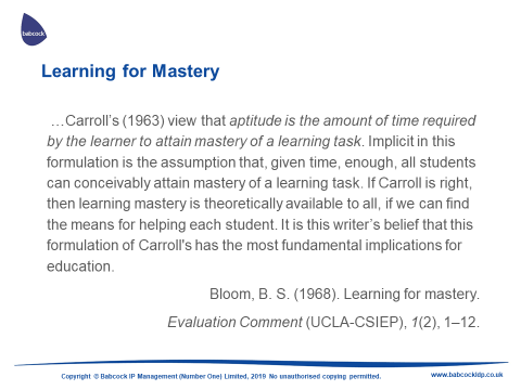 Carroll's view that aptitude is the amount of time required by the learner to attain mastery of learning a task. Implicit in this formulation is the assumption that, given time, enough, all students can conceivably attain mastery of a task. If Carroll is right, then learning mastery if theoretically available to all, if we can find the means for helping each student. It is this writer's belief that this formulation of Carroll's has the most fundamental implications for education
