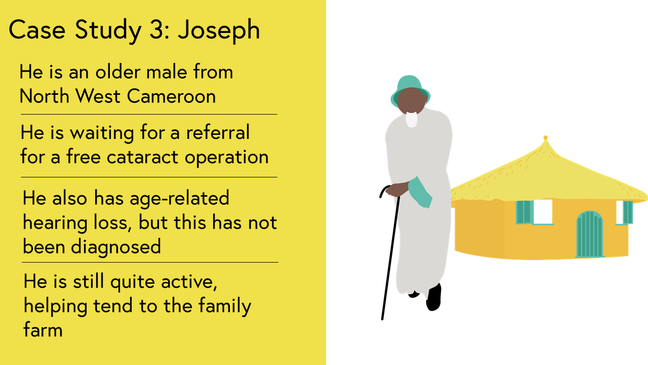 Case Study 3: He is an older male from North West Cameroon. He is waiting for a referral for a free cataract operation. He also has age-related hearing loss, but this has not been diagnosed. He is still quite active, helping tend to the family farm. Image shows Joseph leaning on a stick outside his house