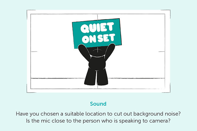Sound - Have you chosen a suitable location to cut out background noise? Is the mic close to the person who is speaking to camera?