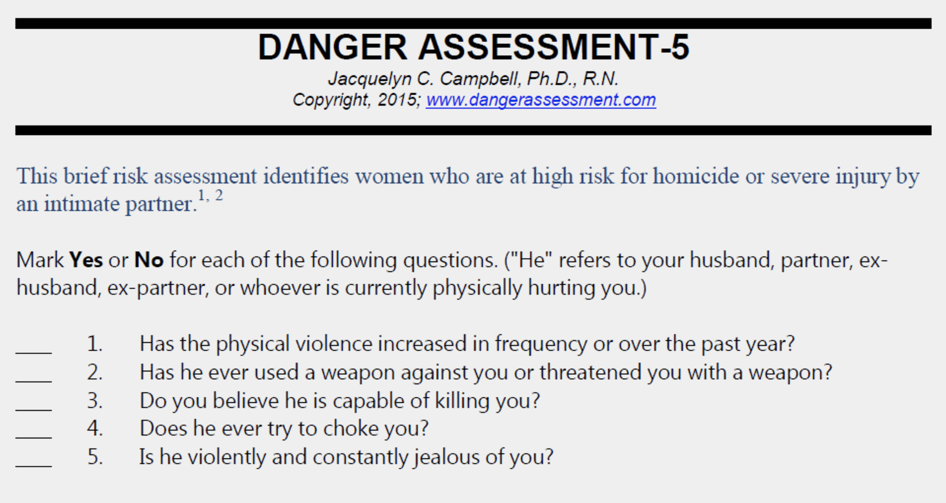 """Danger Assessment Tool: This brief risk assessment identifies women who are at high risk for homicide or severe injury by an intimate partner. Mark """"Yes"""" or """"No"""" for each of the following questions. (""""He"""" refers to your husband, partner, exhusband, ex-partner, or whoever is currently physically hurting you.) 1. Has the physical violence increased in frequency or over the past year? 2. Has he ever used a weapon against you or threatened you with a weapon? 3. Do you believe he is capable of killing you? 4. Does he ever try to choke you? 5. Is he violently and constantly jealous of you?"""