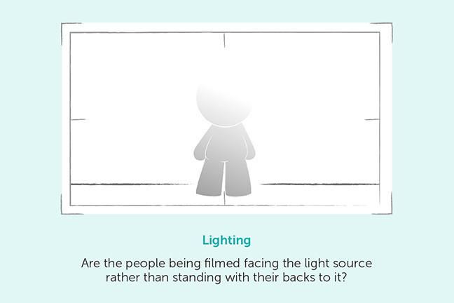 Lighting - Are the people being filmed facing the light source rather than standing with their backs to it?