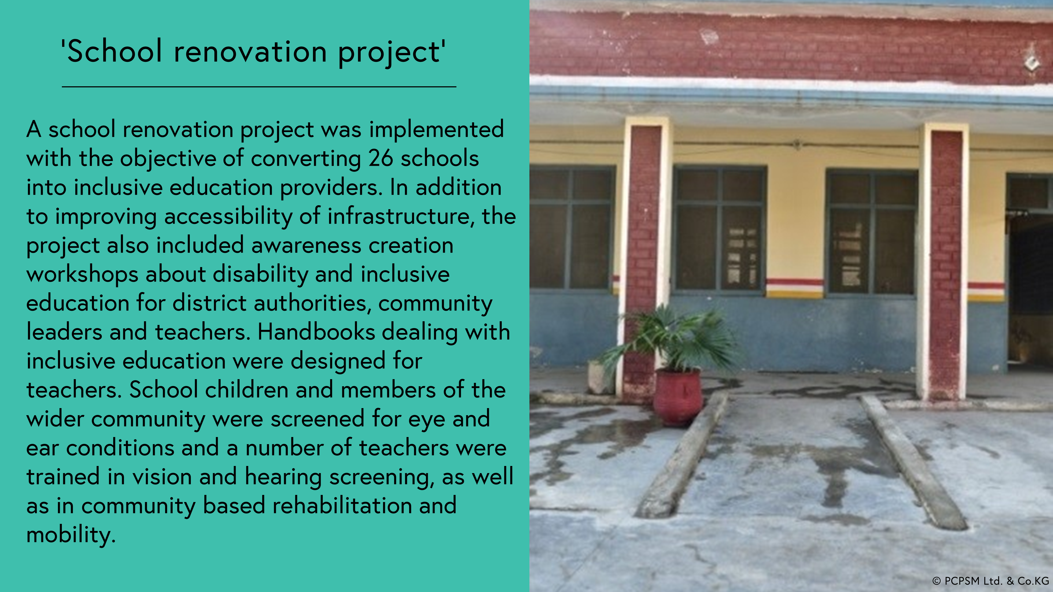 School renovation project: A school renovation project was implemented with the objective of converting 26 schools into inclusive education providers. In addition to improving accessibility of infrastructure, the project also included awareness creation workshops about disability and inclusive education for district authorities, community leaders and teachers. Handbooks dealing with inclusive education were designed for teachers. School children and members of the wider community were screened for eye and ear conditions and a number of teachers were trained in vision and hearing screening, as well as in community based rehabilitation and mobility. Photo shows the front of a school with a ramp entrance.