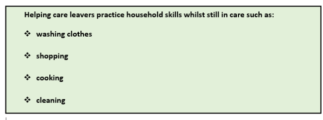 Practical skills: This graphic is a list of points. Helping care leavers practice household skills whilst still in care such as: 1 Washing clothes 2 Shopping 3 Cooking 4 Cleaning