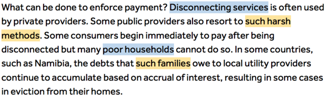 What can be done to enforce payment? Disconnecting services (Highlighted in blue 'disconnecting services') is often used by private providers. Some public providers also resort to such harsh methods (Highlighted in orange 'such harsh methods'). Some consumers begin immediately to pay after being disconnected but many poor households (Highlighted in blue 'poor households') cannot do so. In some countries, such as Namibia, the debts that such families  (Highlighted in orange 'such families') owe to local utility providers continue to accumulate based on accrual of interest, resulting in some cases in eviction from their homes.
