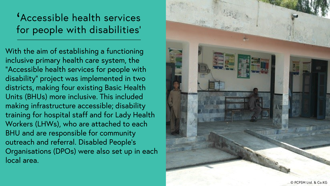 "Accessible health services for people with disabilities: With the aim of establishing a functioning inclusive primary health care system, the ""Accessible health services for people with disability"" project was implemented in two districts, making four existing Basic Health Units (BHUs) more inclusive. This included making infrastructure accessible; disability training for hospital staff and for Lady Health Workers (LHWs), who are attached to each BHU and are responsible for community outreach and referral. Disabled People's Organisations (DPOs) were also set up in each local area. Photo shows front entrance of a Basic Health Unit with a concrete ramp entrance."