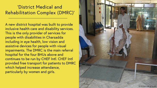 District Medical and Rehabilitation Complex (DMRC): A new district hospital was built to provide inclusive health care and disability services. This is the only provider of services for people with disabilities in Charsadda including in eye health, low vision and assistive devices for people with visual impairments. The DMRC is the main referral hospital for the four BHUs above and continues to be run by CHEF Intl. CHEF Intl provided free transport for patients to DMRC which helped increase attendance, particularly by women and girls. Photo shows a woman who is a wheelchair user being pushed by a family member inside the hospital approaching an internal opening with a ramp over the lip in the doorwary.