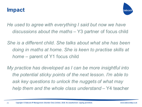 He used to agree with everything I said but now we have discussions about the maths - Y 3 partner of focus child. She is a different child. She talks about what she has been doing in maths at home. She is keen to practise skills at home - parent of Y1 focus child. My practice has developed as I can be more insightful into the potential sticky points of the next lesson. I'm able to ask key questions to unlock the nuggets of what may help them and the whole class understand - Y4 teacher.