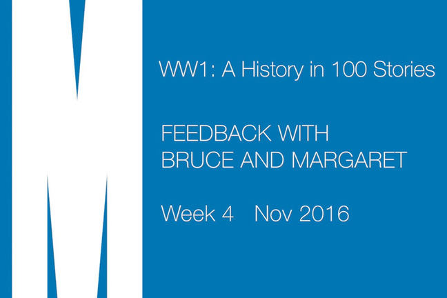 WW1: A History in 100 Stories. Feedback with Bruce and Margaret. Week 4. Nov 2016