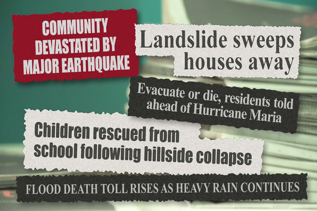 Newspaper headlines: Landslide sweeps houses away. Evacuate or die, residents told ahead of Hurricane Maria. Community devastated by major earthquake. Children rescued from school following hillside collapse. Flood death toll rises as heavy rain continues