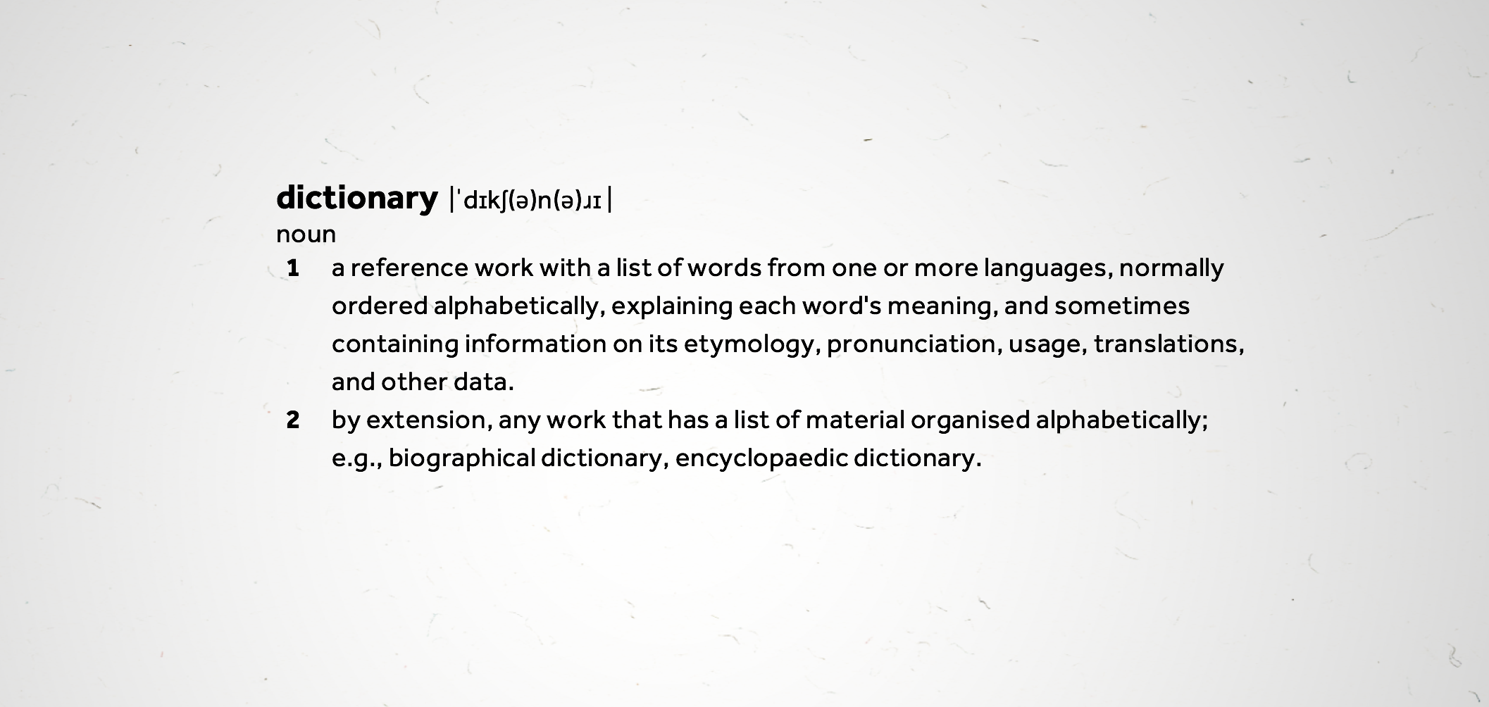 dictionary: areference workwith a list ofwordsfrom 1 or more languages, orderedalphabetically, explaining each word's meaning, & sometimes containing information on its etymology, pronunciation, usage, translations, & other data.
