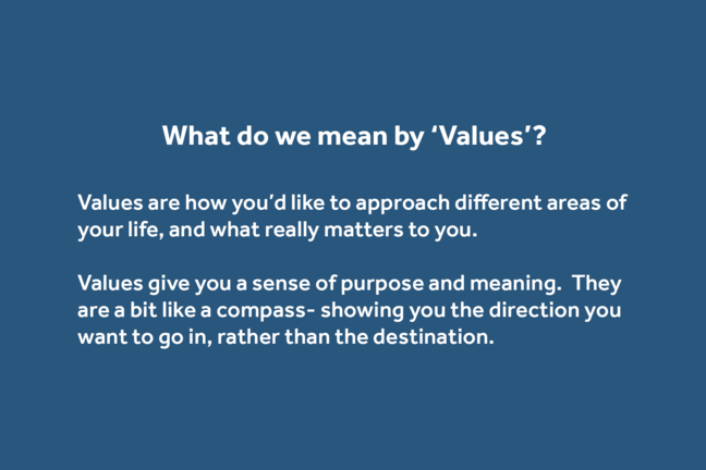 Values are how you'd like to approach different areas of your life, and what really matters to you. Values give you a sense of purpose and meaning.