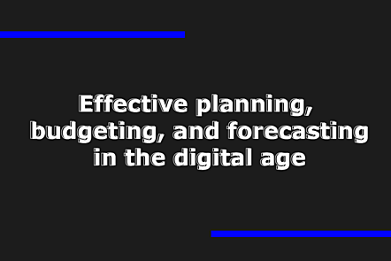 Effective planning, budgeting, and forecasting in the digital age