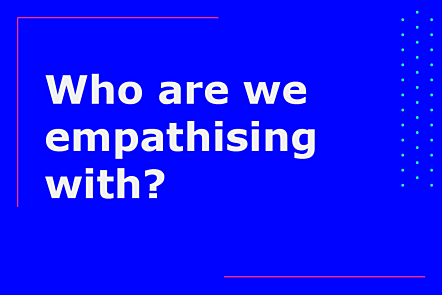 Who are we empathising with?