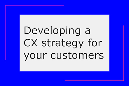 Developing a CX strategy for your customers