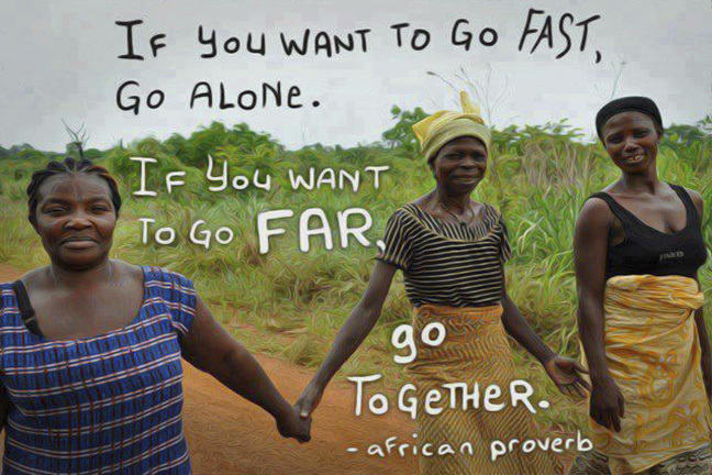 African Proverb: If you want to go fast, go alone. If you want to go far, go together.