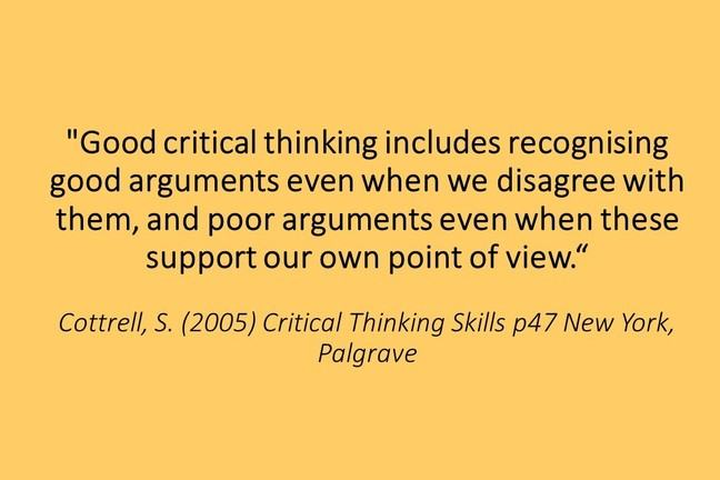 "A quote: Good critical thinking includes recognising good arguments even when we disagree with them, and poor arguments even when these support our own point of view.""Cottrell, S. (2005) Critical Thinking Skills p47 New York, Palgrave"