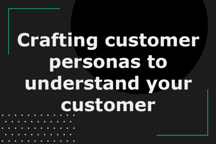 Crafting customer personas to understand your customer