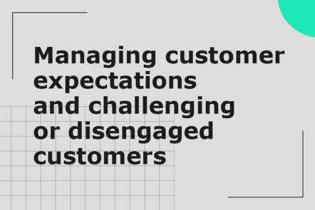 Managing customer expectations and challenging or disengaged customers