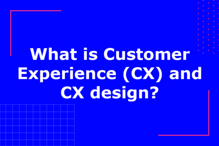 What is Customer Experience (CX) and CX design?