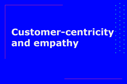 Customer-centricity and empathy