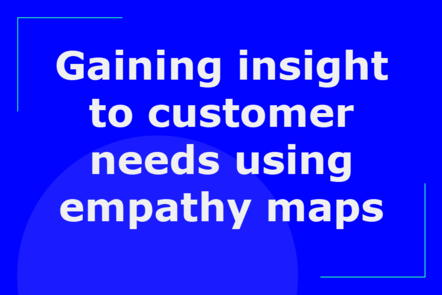 Gaining insight to customer needs using empathy maps
