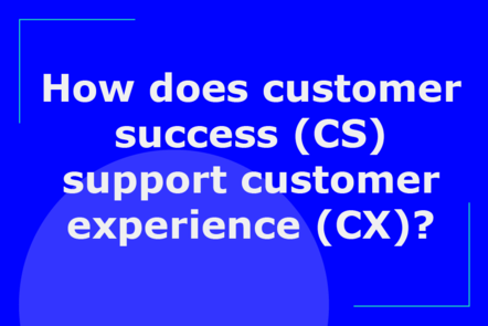 How does customer success (CS) support customer experience (CX)?