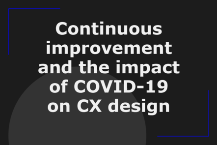 Continuous improvement and the impact of COVID-19 on CX design